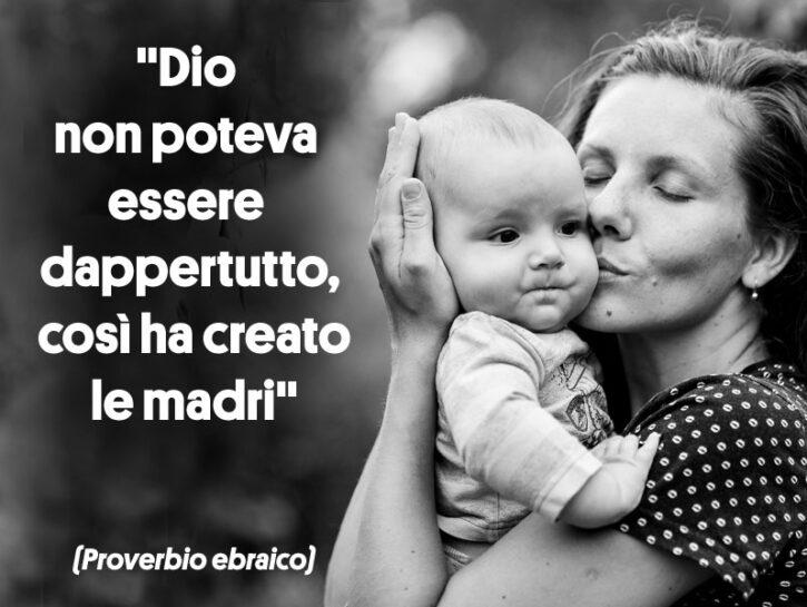 """""""Dio non poteva essere dappertutto, così ha creato le madri"""". (Proverbio ebraico)  """"La festa de"""